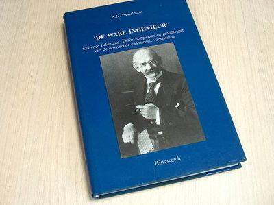 HESSELMANS, A.N. - De ware ingenieur. Clarence Feldmann, Delfts hoogleraar en grondlegger van de provinciale elektriciteitsvoorziening.